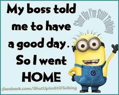Life quote : Life : My Boss Told Me To Have A Good Day So I Went Home funny quotes quote work funny quote funny quotes funny sayings humor minion minions minion quotes Funny Minion Memes, Minions Quotes, Funny Jokes, Funny Sayings, Minion Humor, Minion Sayings, Minions Images, Mom Jokes, Life Quotes Love