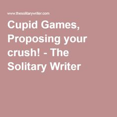 Cupid Games, Proposing your crush! - The Solitary Writer