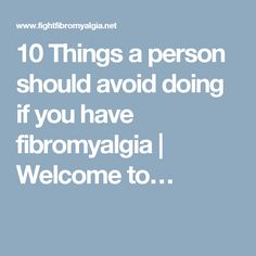10 Things a person should avoid doing if you have fibromyalgia | Welcome to…