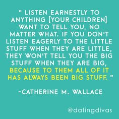 """Listen earnestly to anything [your children] want to tell you, no matter what. If you don't listen eagerly to the little stuff when they are little, they won't tell you the big stuff when they are big, because to them all of it has always been big stuff."" -Catherine M. Wallace"