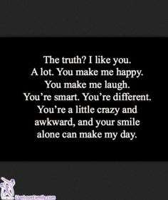 The truth? I like you. A lot. You make me happy. You make me laugh. You're smart. You're different. You're a little crazy and awkward, and your smile alone can make my day.