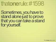 sometimes you have to stand alone just to prove that you can take a stand for yourself