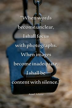 """:) Ansel Adams - """"When words become unclear, I shall focus with photographs. When images become inadequate, I shall be content with silence."""""""