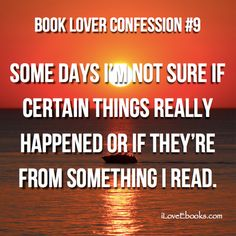 Book Lover Confession: Some days I'm not sure if certain things really happened or if they're from something I read.