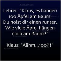 """Lehrer: """"Klaus, es hängen 100 Äpfel am Baum. Du holst dir einen runter. Wie viele Äpfel hängen noch am Baum?"""" Klaus: """"Äähm...100?!"""""""