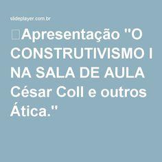 """⚡Apresentação """"O CONSTRUTIVISMO NA SALA DE AULA César Coll e outros Ática."""""""