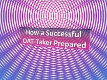 Here's a post taken from Student Doctor Dot Net where a successful OAT test-taker outlines her strategy of how she prepared before and even on test day. Realize I have no way to validate this…
