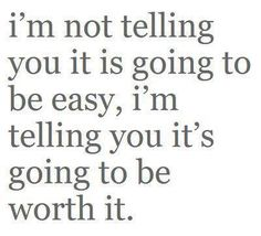 It's going to be worth it...