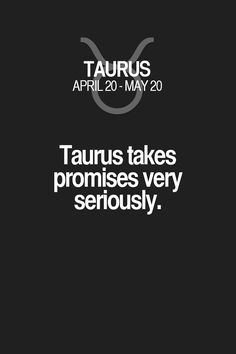Taurus takes promises very seriously. Taurus | Taurus Quotes | Taurus Zodiac Signs