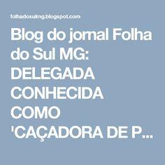 Blog do jornal Folha do Sul MG: DELEGADA CONHECIDA COMO 'CAÇADORA DE PREFEITO' COL...