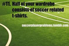 I don't own many t shirts that don't have a soccer ball or soccer anything on it