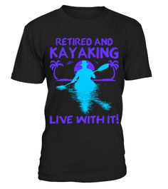 Retired And Kayaking Live With It Tshirt