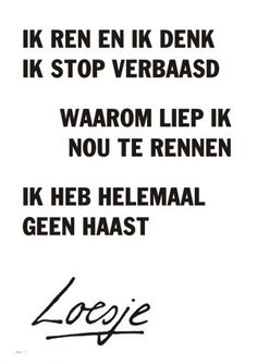 I run and I think. I stop in surprise. Why was I running now. - I run and I think. I stop in surprise. Why was I running now. I& not in a hurry * Loesje * - Words Quotes, Art Quotes, Funny Quotes, Inspirational Quotes, Sayings, The Words, Cool Words, Dutch Quotes, Love