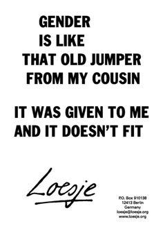 """""""Gender is like that old jumper from my cousin. It was given to me and it doesn't fit."""" ~ Loesje"""