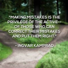 """""""Making mistakes is the privilege of the active -- of those who can correct their mistakes and put them right"""" - Ingvar Kamprad"""