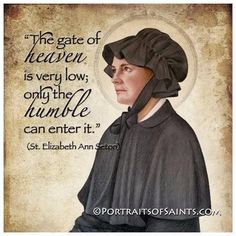 """ Quote of the Day - January 4 #pinterest """"The gate of heaven is very low; only the humble can enter it."""" ~~~~~ St Elizabeth Ann Seton ~~~~~ (Saint of the Day) Awestruck Catholic Social Network"""