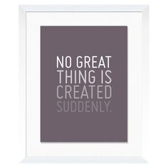 No Great Thing Is Created Suddenly #designinspiration