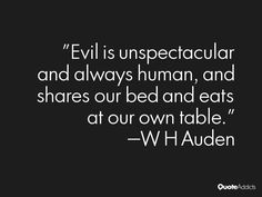 """Evil is unspectacular and always human And shares our bed and eats at our own table."" - W.H. Auden [Herman Melville]"