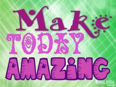 Make Today Amazing!