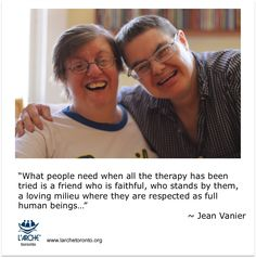 """""""What people need when all the therapy has been tried is a friend who is faithful, who stands by them, a loving milieu where they are respected as full human beings…"""" ~ Jean Vanier Disability, Respect, Poetry, Therapy, Faith, Community, Inspire, Couple Photos, Words"""