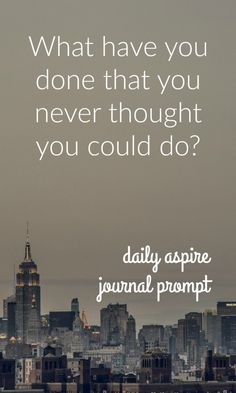 JOURNAL PROMPT - What have you done that you never thought you could do?