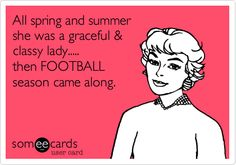 Funny Somewhat Topical Ecard: All spring and summer she was a graceful & classy lady..... then FOOTBALL season came along.