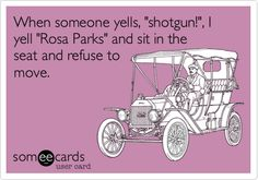 When someone yells, shotgun!, I yell Rosa Parks and sit in the seat and refuse to move.
