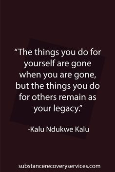 "Motivational Quotes: ""The things you do for yourself are gone when you are gone, but the things you do for others remain as your legacy."" -Kalu Ndukwe Kalu  Follow: https://www.pinterest.com/SubstanceAR/"