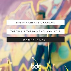 "Quote of the day: ""Life is a great big canvas; throw all the paint you can at it."" - Danny Kaye"