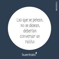 Lxs que se pelean, no se desean, deberían conversar un ratito www.facebook.com/buentrato.eu #citas #buentrato #amorsano #reflexion