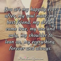 You are my happily ever after, my soul mate, my best friend, my dream come true, my one and only, my shoulder to lean on, my everything, forever and always. #loveyou #mydream #soulmate #youreeverything #lovequotes #love #forever You Are My Everything Quotes, Love You Forever Quotes, Without You Quotes, Love You Quotes For Him, Soulmate Love Quotes, Good Day Quotes, Best Love Quotes, Love Yourself Quotes, You Are My Forever