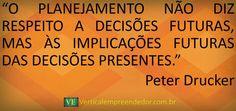 """""""O PLANEJAMENTO NÃO DIZ RESPEITO A DECISÕES FUTURAS, MAS ÀS IMPLICAÇÕES FUTURAS DAS DECISÕES PRESENTES."""" Peter Drucker"""