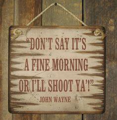 Don't Say It's A Fine Morning, Or I'll Shoot Ya, John Wayne, Humorous, Western, Wooden, Sign