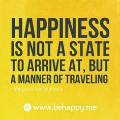 Happiness is not a state to arrive at, but a manner of traveling. -Margareth Lee Runbeck