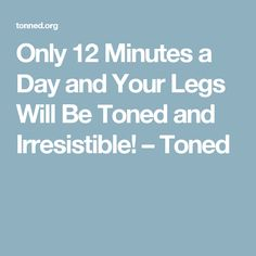 Only 12 Minutes a Day and Your Legs Will Be Toned and Irresistible! – Toned
