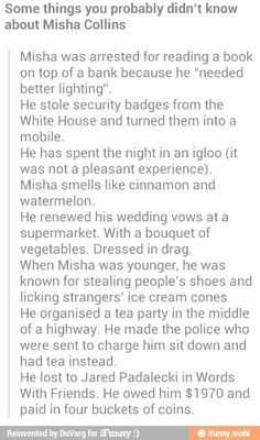 I knew of a few of these, but making the police join him in the mid-highway tea party?.... LMABO!!!  You gotta love Misha Collins! :D Oh, & by the way, he poured the 4 buckets of coins All Over The Floor of Jared's trailer! <There's a pic of this circulating around. (Poor Jared!)