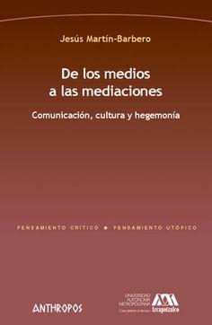 De los medios a las mediaciones : comunicación, cultura y hegemonía / Jesús Martín-Barbero