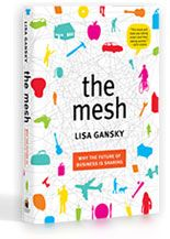 The Mesh if you embrace the Mesh you'll discover how your business can inspire customers in a world where access trumps ownership. - Lisa Gansky