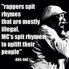 This image shares a quotation by famous hip-hop artist KRS-One. Here, this lyric addresses how popular culture and the media represent hip-hop artists. Rappers portrayed are usually those who talk about illegal business in their songs, women, and excessive money. Rarely are those many artists, popular and underground, who rap about other topics given the time of day. (observation)