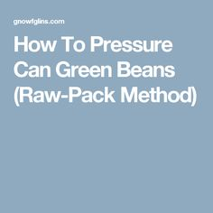How To Pressure Can Green Beans (Raw-Pack Method)