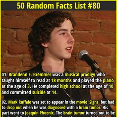 1. Brandenn E. Bremmer was a musical prodigy who taught himself to read at 18 months and played the piano at the age of 3. He completed high school at the age of 10 and committed suicide at 14. 2. There are Penguins that live in rainforests of Stewart Island in New Zealand.