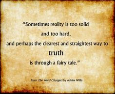 """LOVE THIS QUOTE!! <3 """"Sometimes reality is too solid and too hard, and perhaps the clearest and straightest way to truth is through a fairy tale."""" - from The Word Changers by Ashlee Willis (@BookishAshlee)"""
