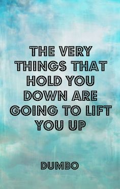 """""""The very things that hold you down are going to lift you up."""" - Dumbo"""