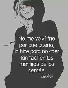 I didn't turn cold blooded because I wanted too, I did it so I wouldn't fall so easy on the lies of everyone else. Simpsons Frases, Sad Life, Im Sad, Spanish Quotes, Otaku Anime, Tokyo Ghoul, Anime Love, Nostalgia, Love You