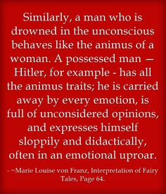 Similarly, a man who is drowned in the unconscious behaves like the animus of a woman. A possessed man — Hitler, for example - has all the animus traits; he is carried away by every emotion, is full of unconsidered opinions, and expresses himself sloppily and didactically, often in an emotional uproar. Jungian Psychology, Psychology Quotes, Anima And Animus, Ptsd Awareness, Carl Jung, Thoughts And Feelings, Humility, Meaningful Words, True Quotes