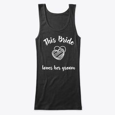 This Bride Loves Her Groom Products from Creation Town   Teespring Best Friend Shirts, Dad To Be Shirts, Family Shirts, Love Shirt, T Shirt, Cute Tshirts, Athletic Tank Tops, Groom, Bride