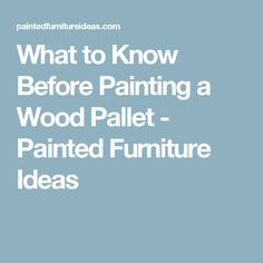 What to Know Before Painting a Wood Pallet - Painted Furniture Ideas