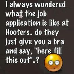 funny quote job application hooter give you a bra and say here fill this out
