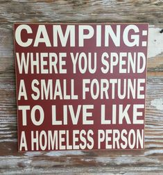 Where You Spend A Small Fortune To Live Like A Homeless Person. Wood Sign Camping: Where You Spend A Small Fortune To Live Like A Homeless Person. Funny Wood SignWhere Where may refer to: Funny Camping Signs, Funny Wood Signs, Camping Humor, Camping Sayings, Camping Ideas, Camping Activities, Funny Camping Quotes, Camping Images, Camping Stuff