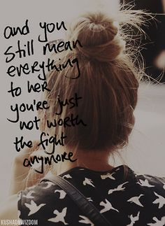 and you still mean everything to her you're just not worth the fight anymore